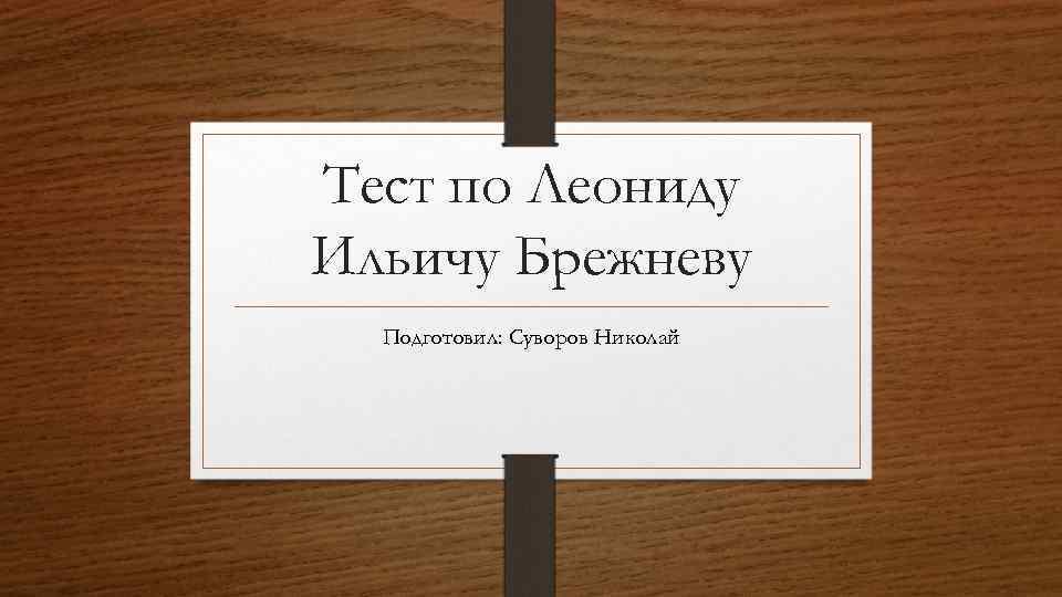 Тест по Леониду Ильичу Брежневу Подготовил: Суворов Николай