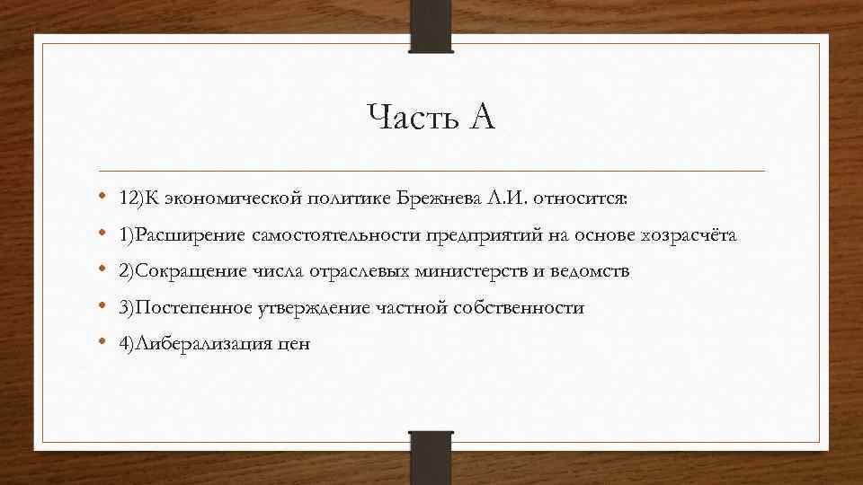 Часть А • • • 12)К экономической политике Брежнева Л. И. относится: 1)Расширение самостоятельности