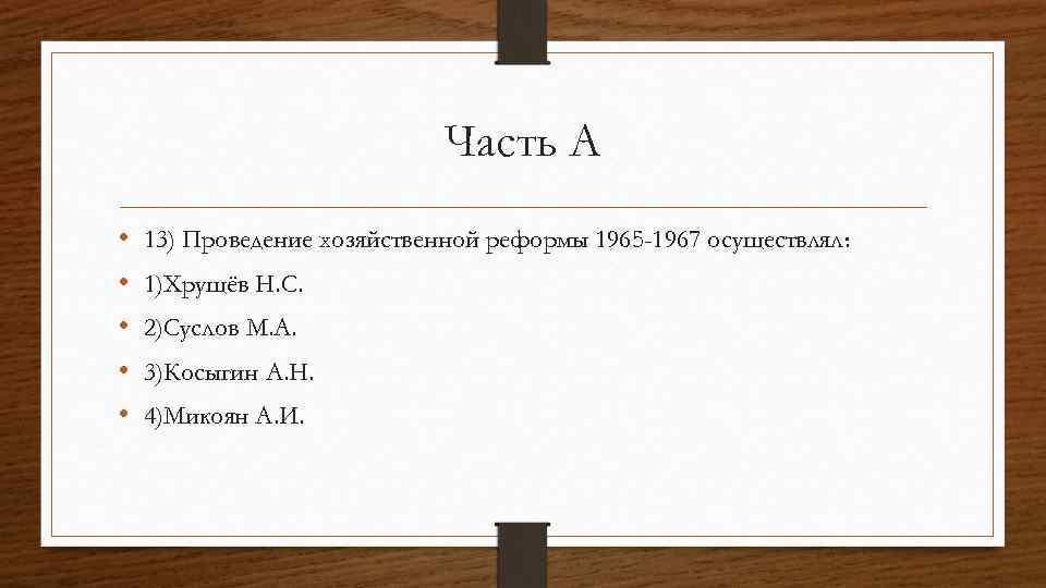 Часть А • • • 13) Проведение хозяйственной реформы 1965 -1967 осуществлял: 1)Хрущёв Н.