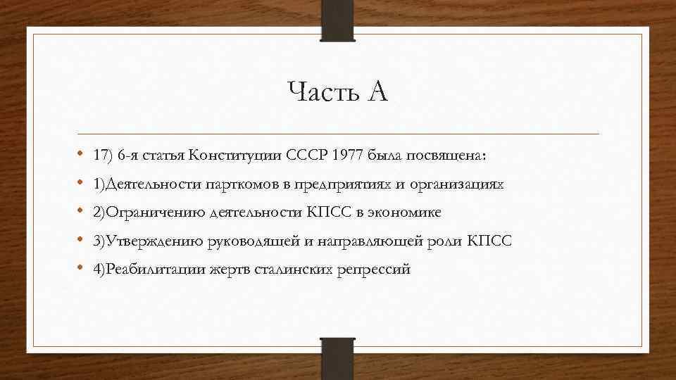 Часть А • • • 17) 6 -я статья Конституции СССР 1977 была посвящена: