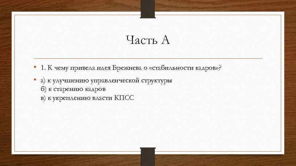 Часть А • 1. К чему привела идея Брежнева о «стабильности кадров» ? •