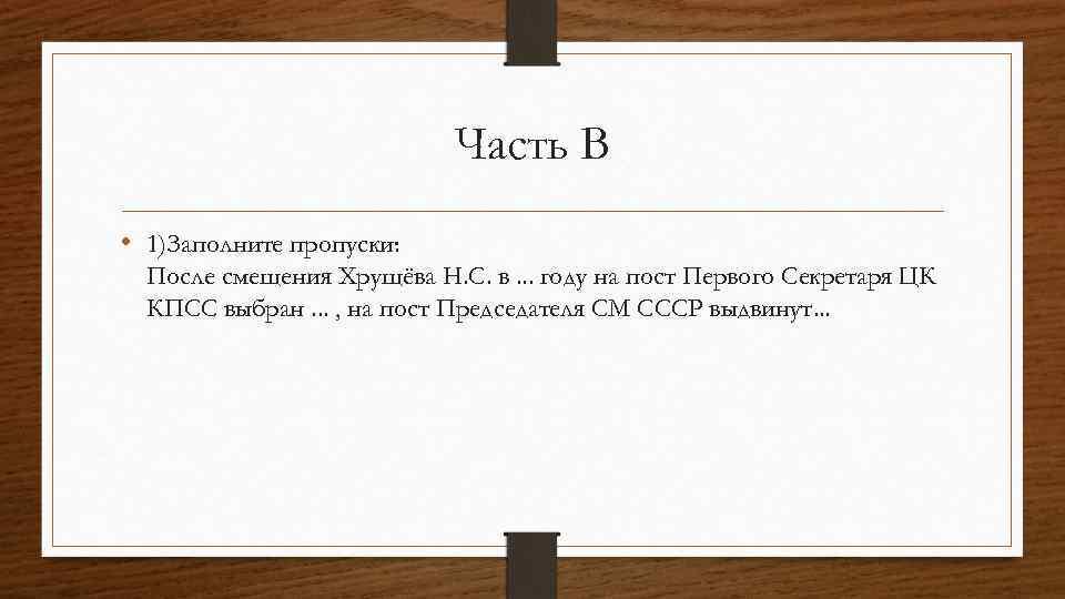Часть B • 1)Заполните пропуски: После смещения Хрущёва Н. С. в. . . году