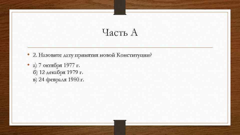 Часть А • 2. Назовите дату принятия новой Конституции? • а) 7 октября 1977