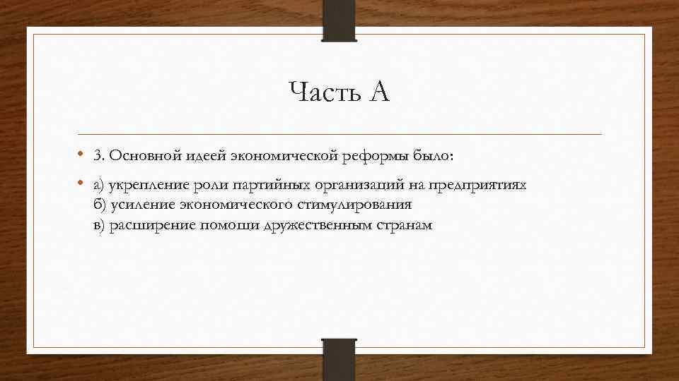 Часть А • 3. Основной идеей экономической реформы было: • а) укрепление роли партийных