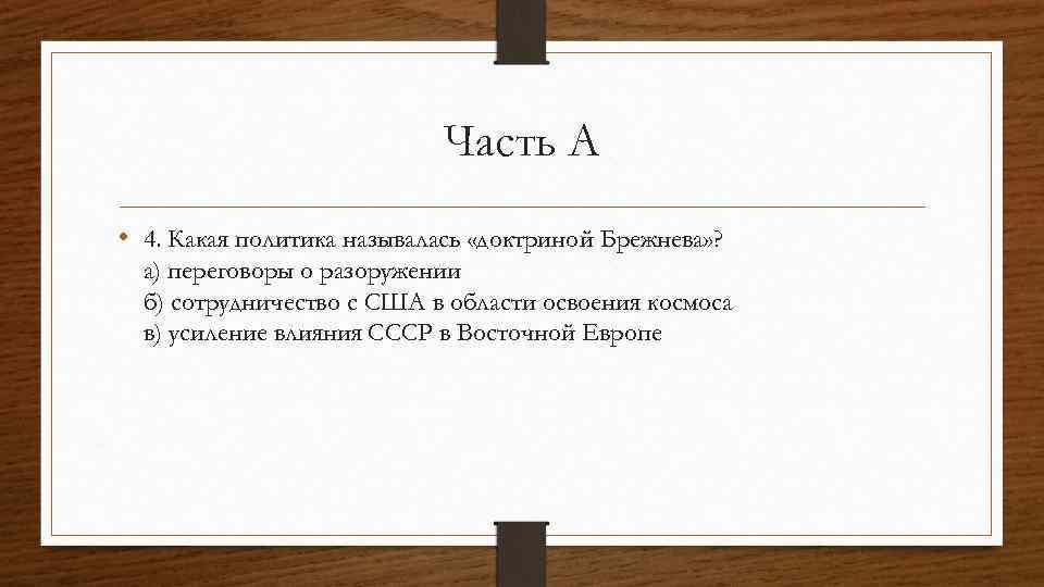 Часть А • 4. Какая политика называлась «доктриной Брежнева» ? а) переговоры о разоружении