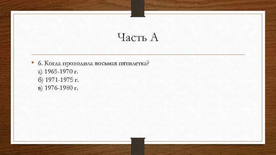 Часть А • 6. Когда проходила восьмая пятилетка? а) 1965 -1970 г. б) 1971