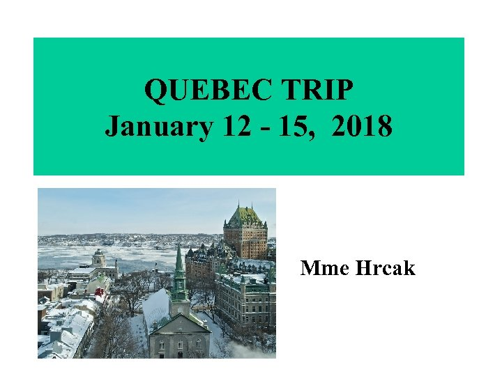 QUEBEC TRIP January 12 - 15, 2018 Mme Hrcak