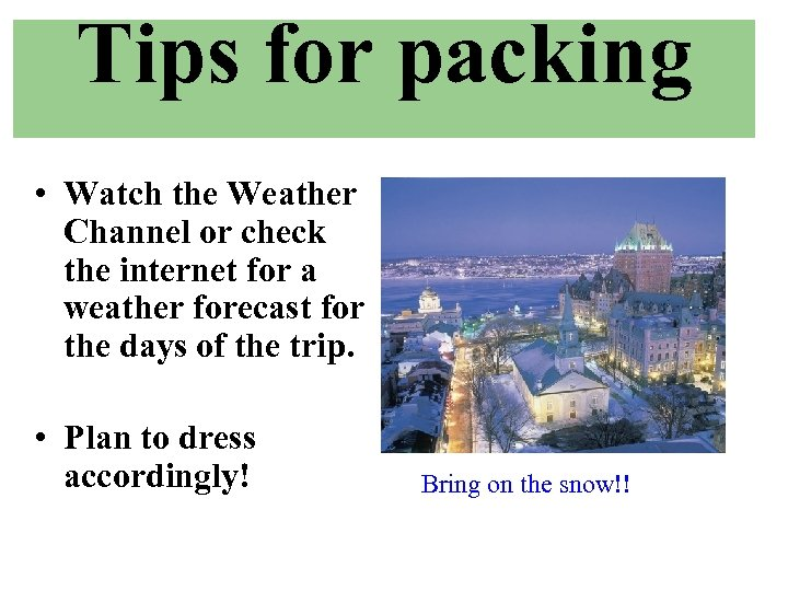 Tips for packing • Watch the Weather Channel or check the internet for a