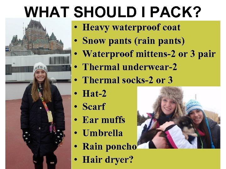 WHAT SHOULD I PACK? • • • Heavy waterproof coat Snow pants (rain pants)