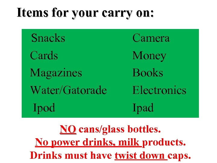 Items for your carry on: Snacks Cards Magazines Water/Gatorade Ipod Camera Money Books Electronics