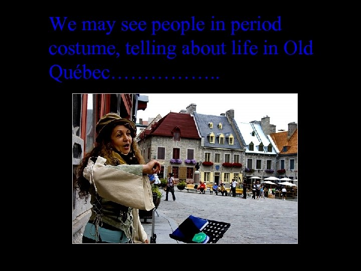 We may see people in period costume, telling about life in Old Québec……………. .