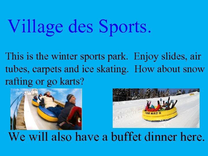 Village des Sports. This is the winter sports park. Enjoy slides, air tubes, carpets