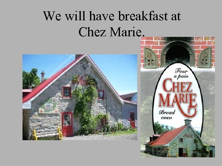We will have breakfast at Chez Marie.