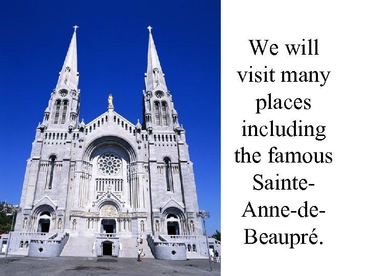 We will visit many places including the famous Sainte- Anne-de- Beaupré.