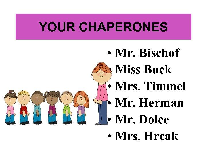 YOUR CHAPERONES • Mr. Bischof • Miss Buck • Mrs. Timmel • Mr. Herman