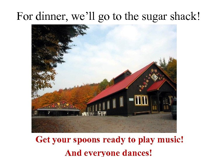 For dinner, we'll go to the sugar shack! Get your spoons ready to play