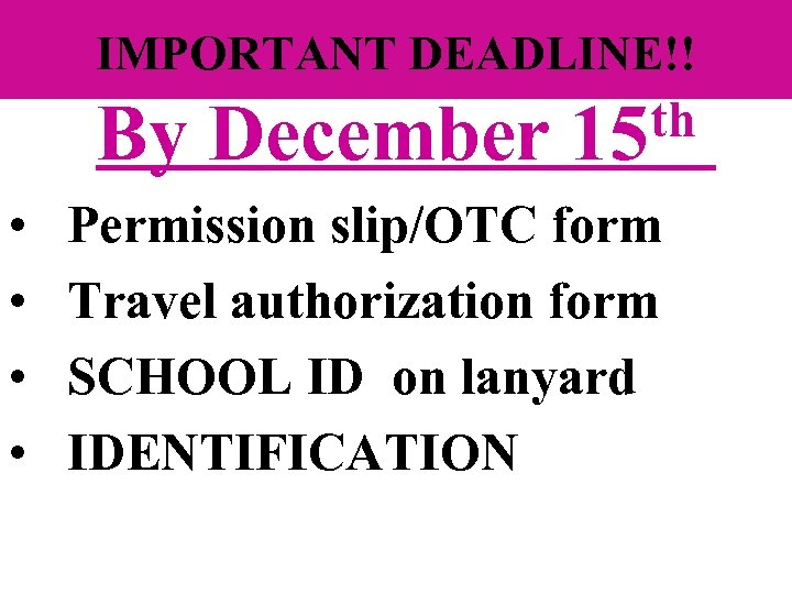 IMPORTANT DEADLINE!! By December • • th 15 Permission slip/OTC form Travel authorization form
