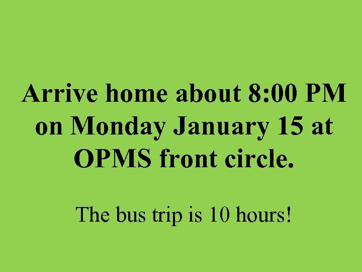 Arrive home about 8: 00 PM on Monday January 15 at OPMS front circle.
