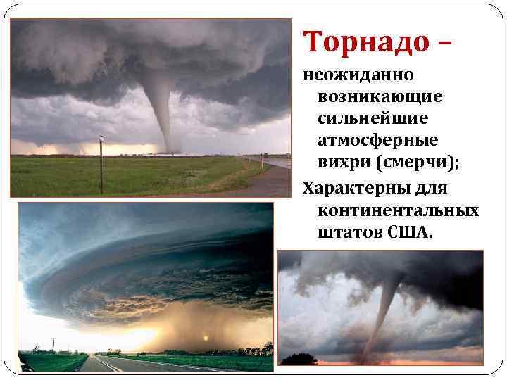 Торнадо – неожиданно возникающие сильнейшие атмосферные вихри (смерчи); Характерны для континентальных штатов США.