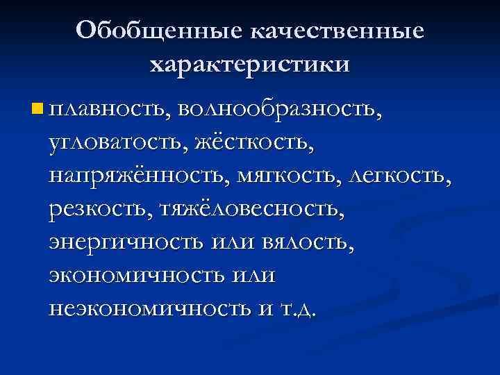 Обобщенные качественные характеристики n плавность, волнообразность, угловатость, жёсткость, напряжённость, мягкость, легкость, резкость, тяжёловесность, энергичность
