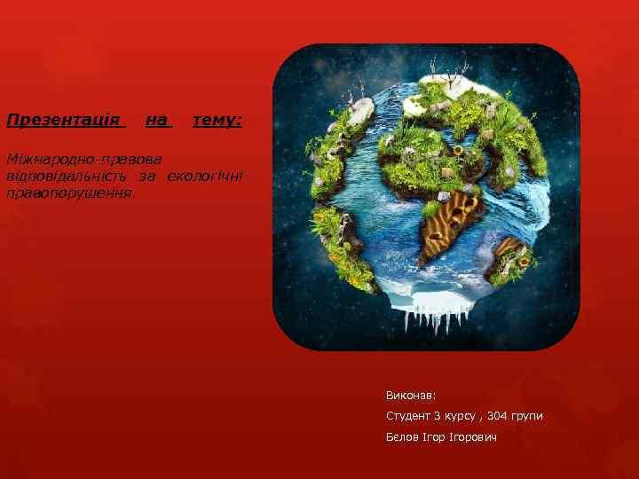 Презентація на тему: Міжнародно-правова відповідальність за екологічні правопорушення. Виконав: Студент 3 курсу , 304