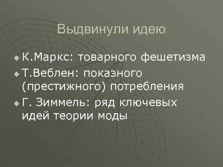 Выдвинули идею К. Маркс: товарного фешетизма u Т. Веблен: показного (престижного) потребления u Г.