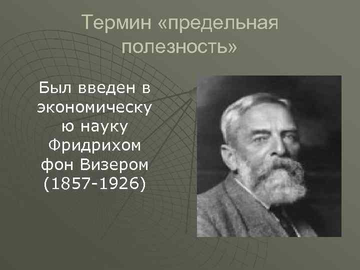 Термин «предельная полезность» Был введен в экономическу ю науку Фридрихом фон Визером (1857 -1926)