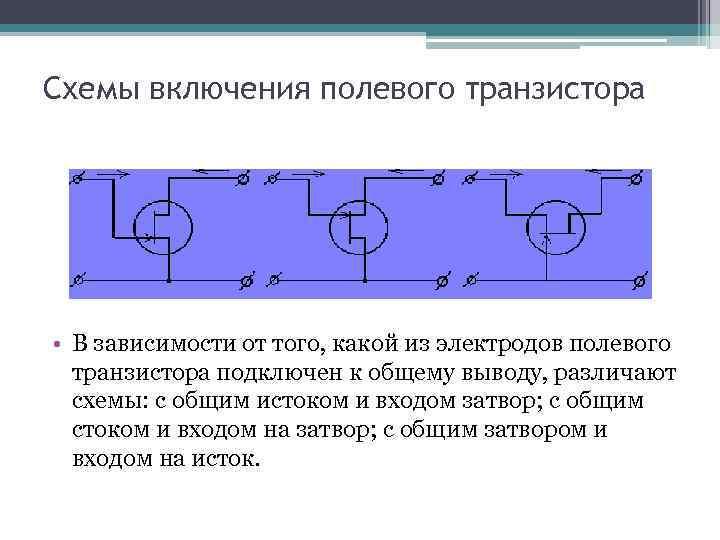 Схемы включения полевого транзистора • В зависимости от того, какой из электродов полевого транзистора