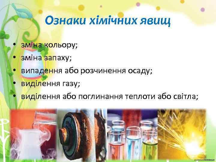 Ознаки хімічних явищ • • • зміна кольору; зміна запаху; випадення або розчинення осаду;