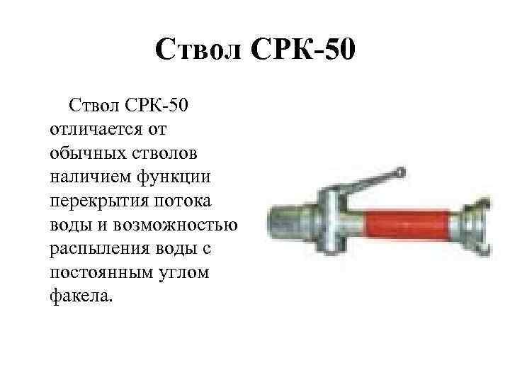 Ствол СРК-50 отличается от обычных стволов наличием функции перекрытия потока воды и возможностью распыления