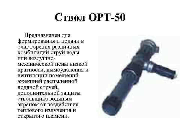 Ствол ОРТ-50 Предназначен для формирования и подачи в очаг горения различных комбинаций струй воды