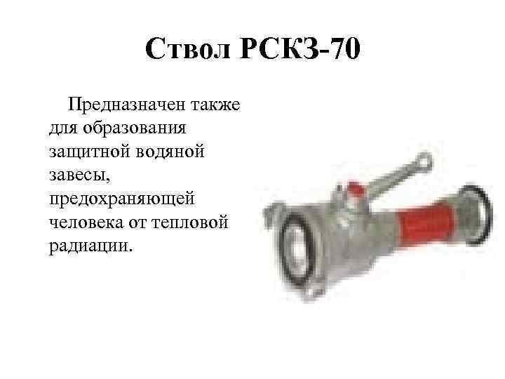 Ствол РСКЗ-70 Предназначен также для образования защитной водяной завесы, предохраняющей человека от тепловой радиации.