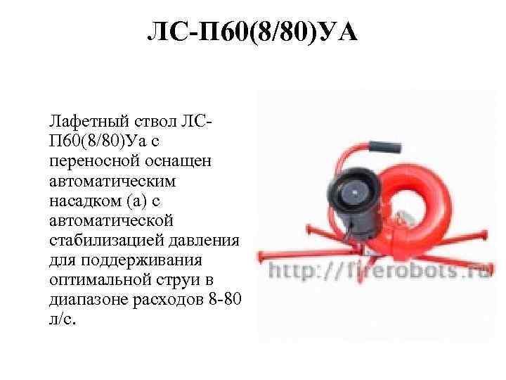 ЛС-П 60(8/80)УА Лафетный ствол ЛСП 60(8/80)Уа с переносной оснащен автоматическим насадком (а) с автоматической