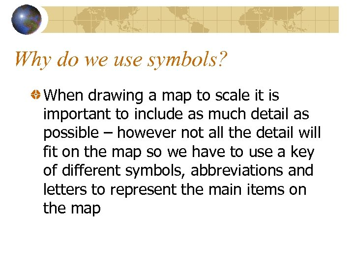 Why do we use symbols? When drawing a map to scale it is important