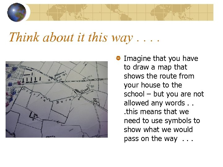 Think about it this way. . Imagine that you have to draw a map