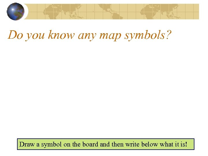 Do you know any map symbols? Draw a symbol on the board and then