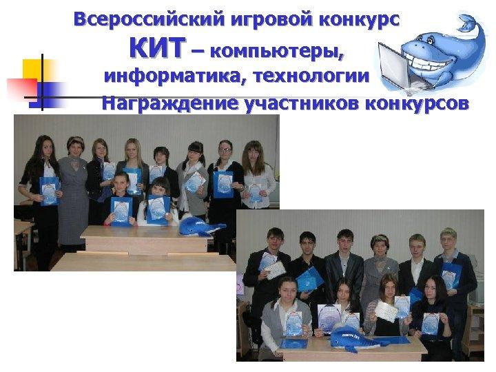 Всероссийский игровой конкурс КИТ – компьютеры, информатика, технологии Награждение участников конкурсов