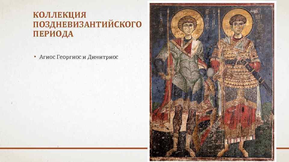 КОЛЛЕКЦИЯ ПОЗДНЕВИЗАНТИЙСКОГО ПЕРИОДА • Агиос Георгиос и Димитриос