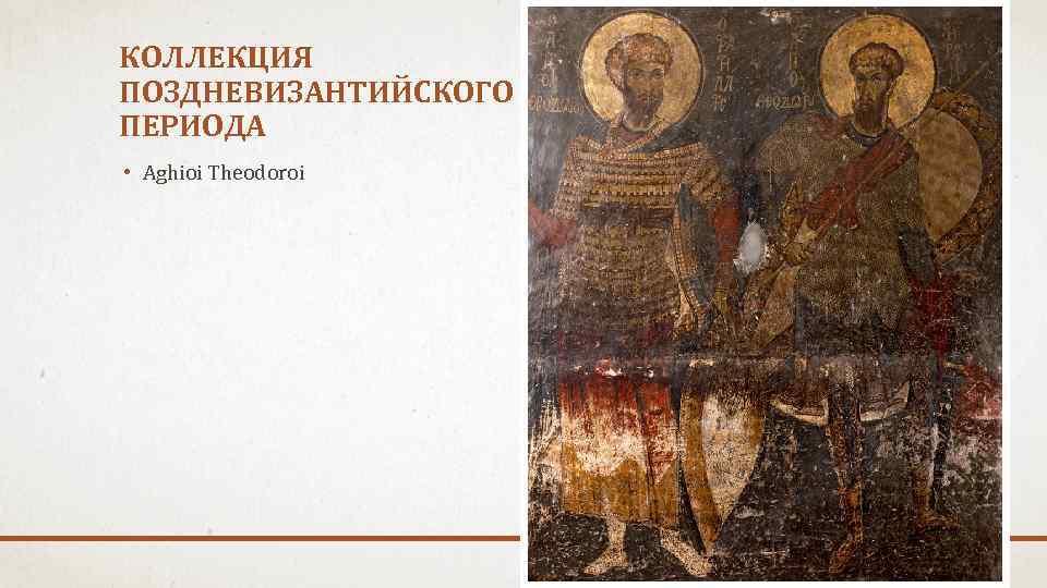 КОЛЛЕКЦИЯ ПОЗДНЕВИЗАНТИЙСКОГО ПЕРИОДА • Aghioi Theodoroi