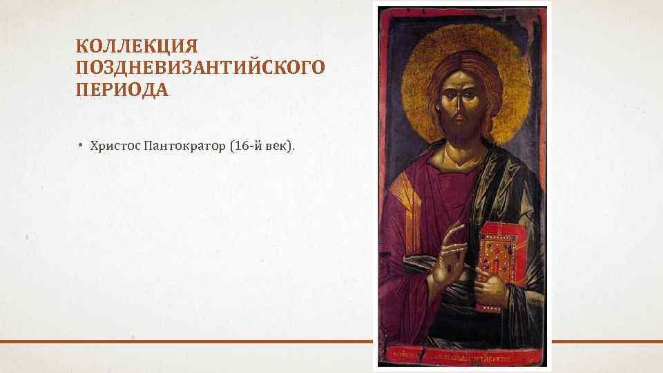 КОЛЛЕКЦИЯ ПОЗДНЕВИЗАНТИЙСКОГО ПЕРИОДА • Христос Пантократор (16 -й век).