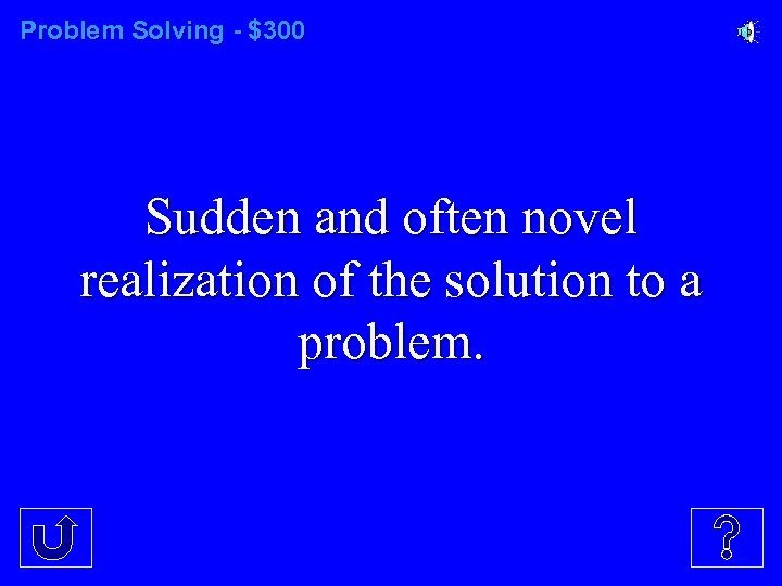 Problem Solving - $300 Sudden and often novel realization of the solution to a