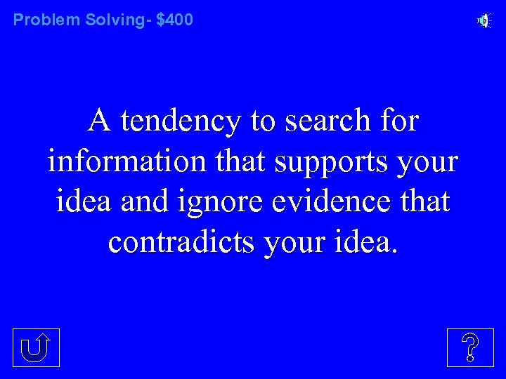 Problem Solving- $400 A tendency to search for information that supports your idea and