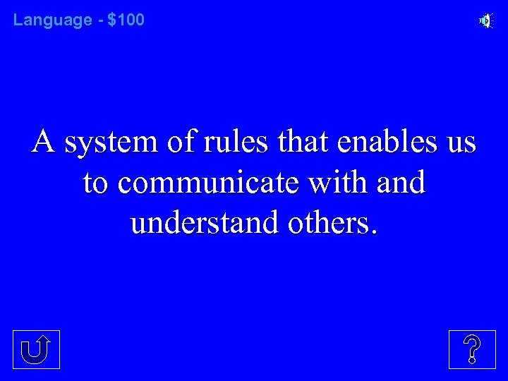 Language - $100 A system of rules that enables us to communicate with and