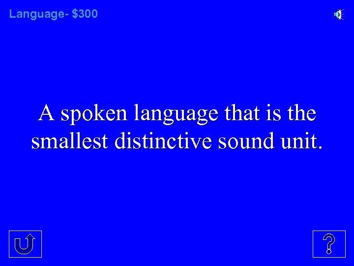 Language- $300 A spoken language that is the smallest distinctive sound unit.