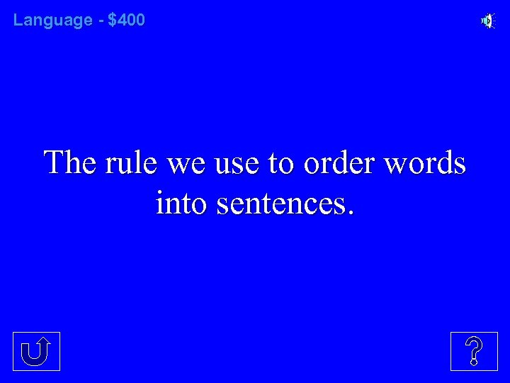 Language - $400 The rule we use to order words into sentences.