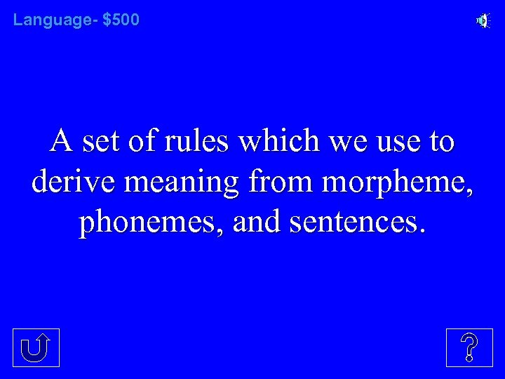 Language- $500 A set of rules which we use to derive meaning from morpheme,