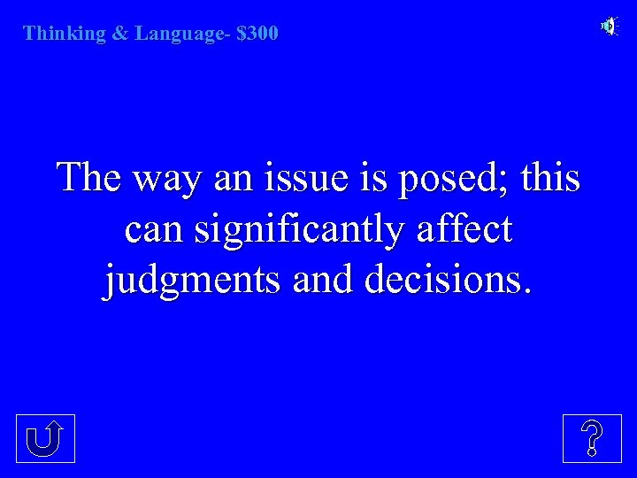Thinking & Language- $300 The way an issue is posed; this can significantly affect
