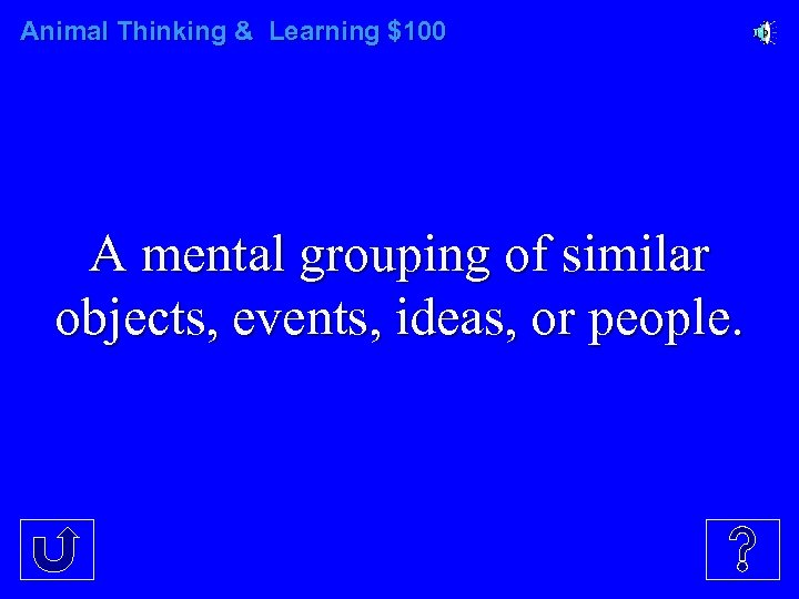Animal Thinking & Learning $100 A mental grouping of similar objects, events, ideas, or