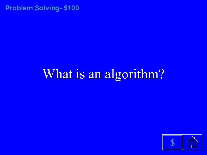 Problem Solving- $100 What is an algorithm? $