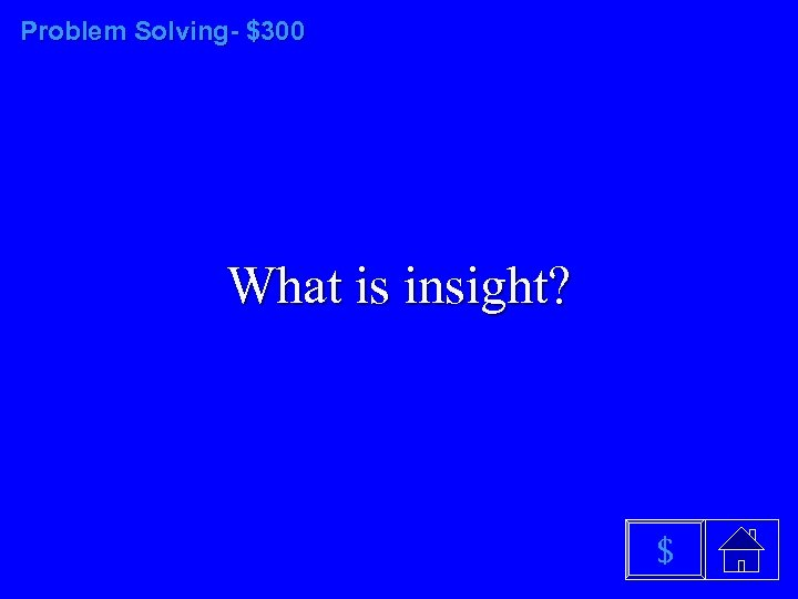 Problem Solving- $300 What is insight? $